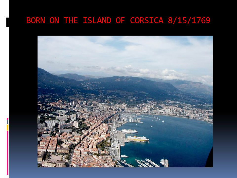 BORN ON THE ISLAND OF CORSICA 8/15/1769