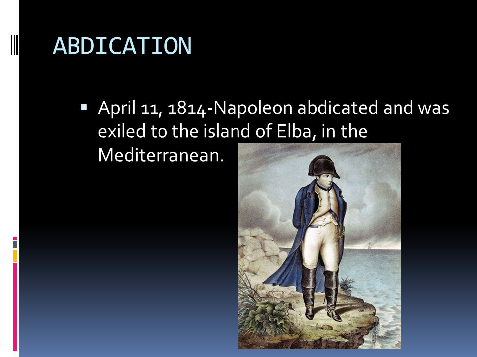 ABDICATION April 11, 1814-Napoleon abdicated and was exiled to the island of Elba, in the Mediterranean.