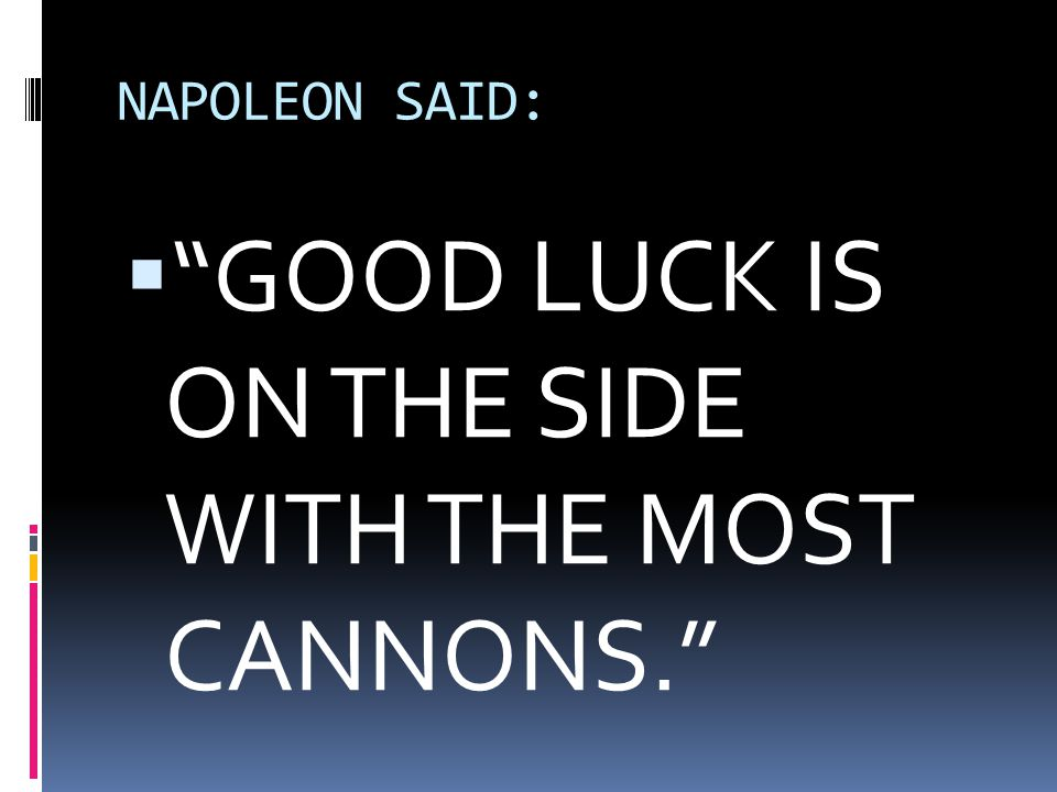 GOOD LUCK IS ON THE SIDE WITH THE MOST CANNONS.