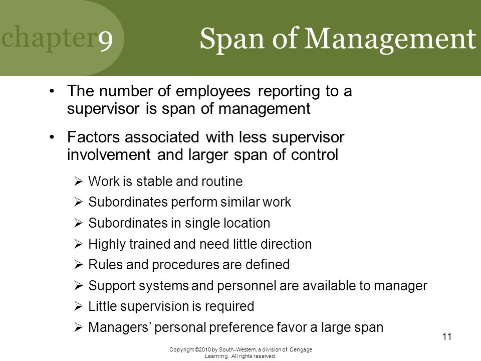 span of control features and factors Some other factors affecting the optimal span of control include whether workers perform tasks of a routine nature (which might permit a broader span of control) or of great variety and complexity (which might require a narrower span of control), and whether the overall business situation is stable (which would indicate a broader span) or dynamic (which would require a narrower span.