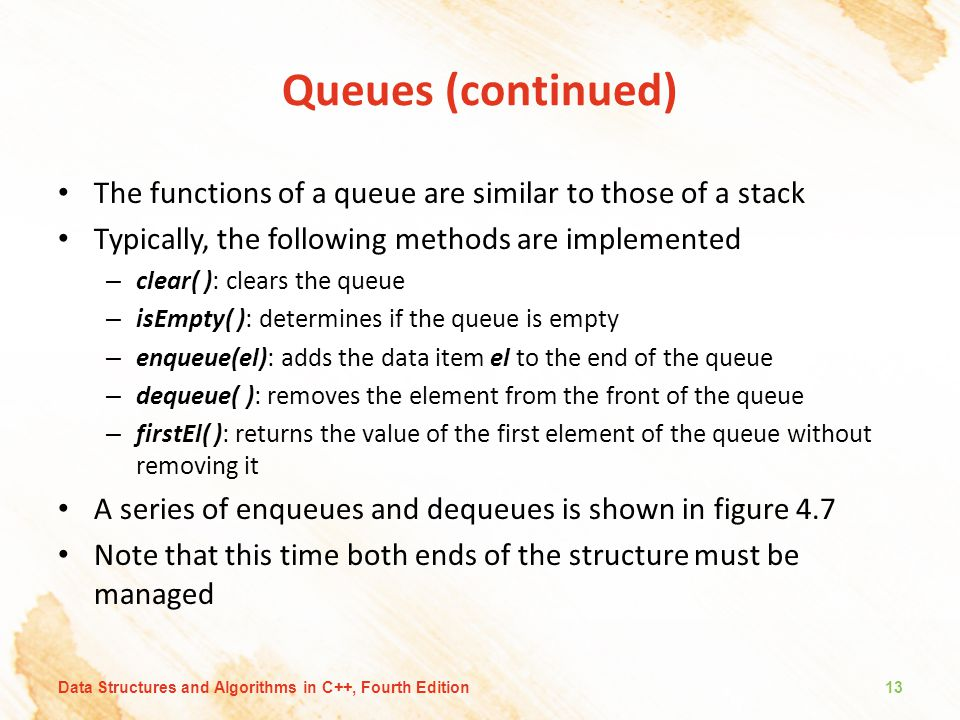 Queues (continued) The functions of a queue are similar to those of a stack. Typically, the following methods are implemented.