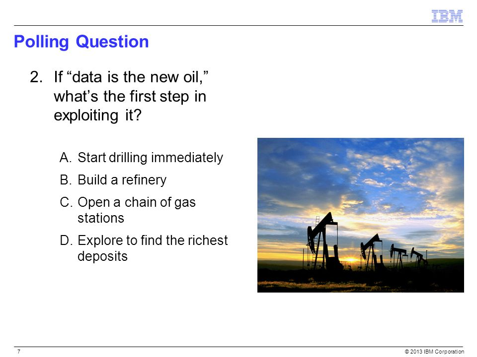 Polling Question 2. If data is the new oil, what's the first step in exploiting it Start drilling immediately.