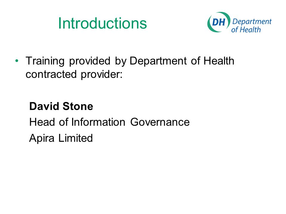 Introductions Training provided by Department of Health contracted provider: David Stone. Head of Information Governance.