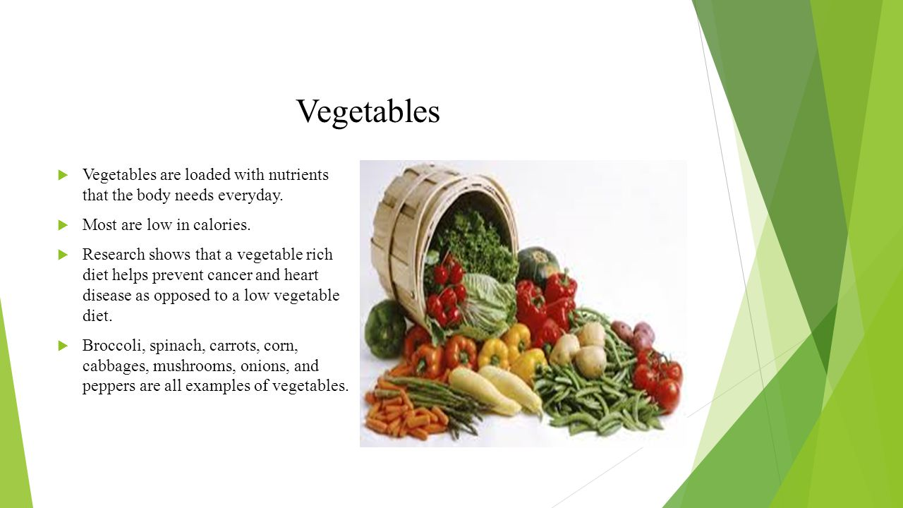 Vegetables Vegetables are loaded with nutrients that the body needs everyday. Most are low in calories.