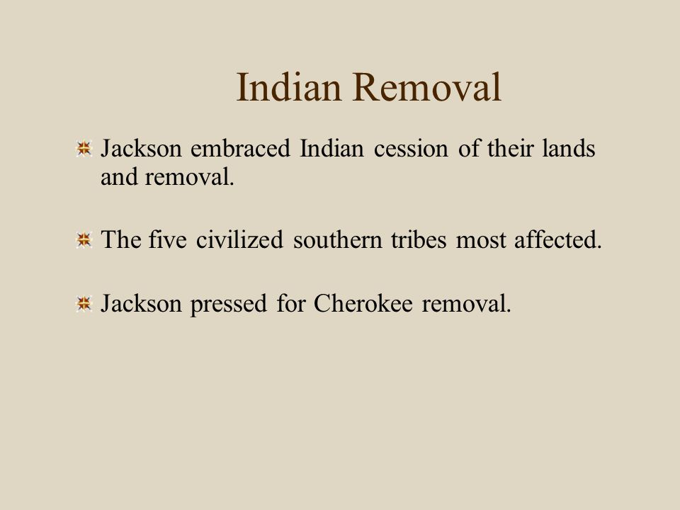 Indian Removal Jackson embraced Indian cession of their lands and removal. The five civilized southern tribes most affected.