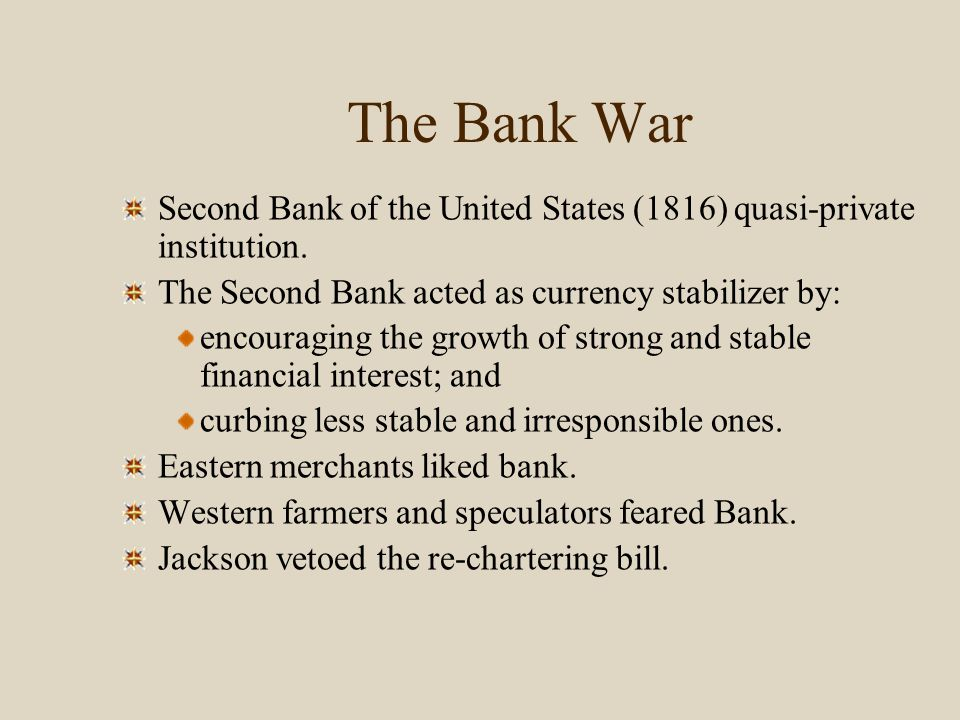 The Bank War Second Bank of the United States (1816) quasi-private institution. The Second Bank acted as currency stabilizer by: