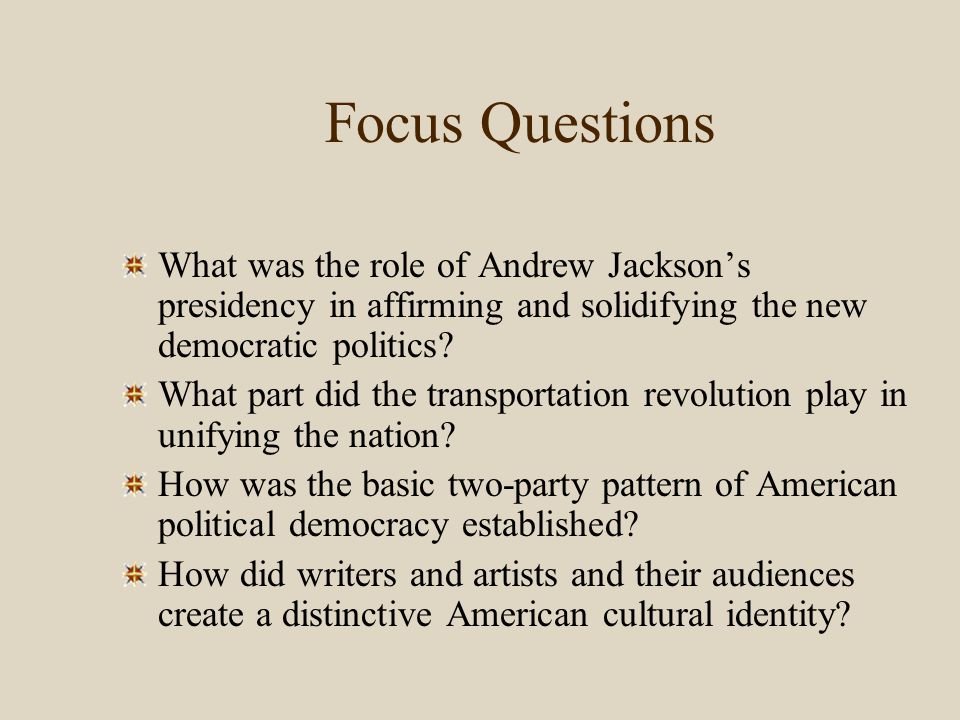 Focus Questions What was the role of Andrew Jackson's presidency in affirming and solidifying the new democratic politics
