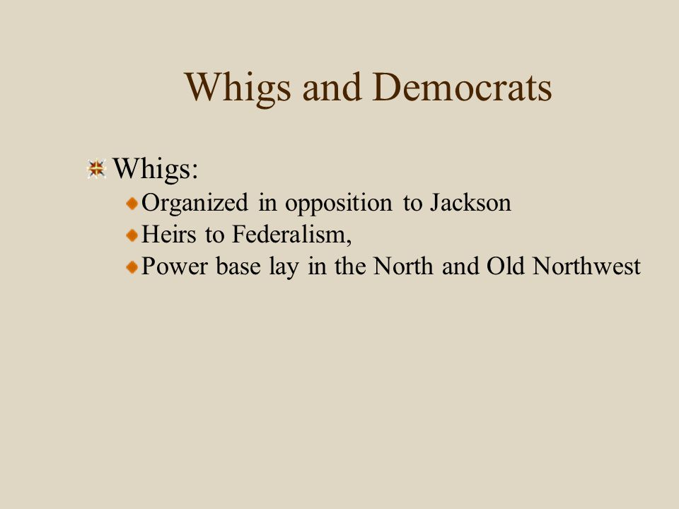Whigs and Democrats Whigs: Organized in opposition to Jackson