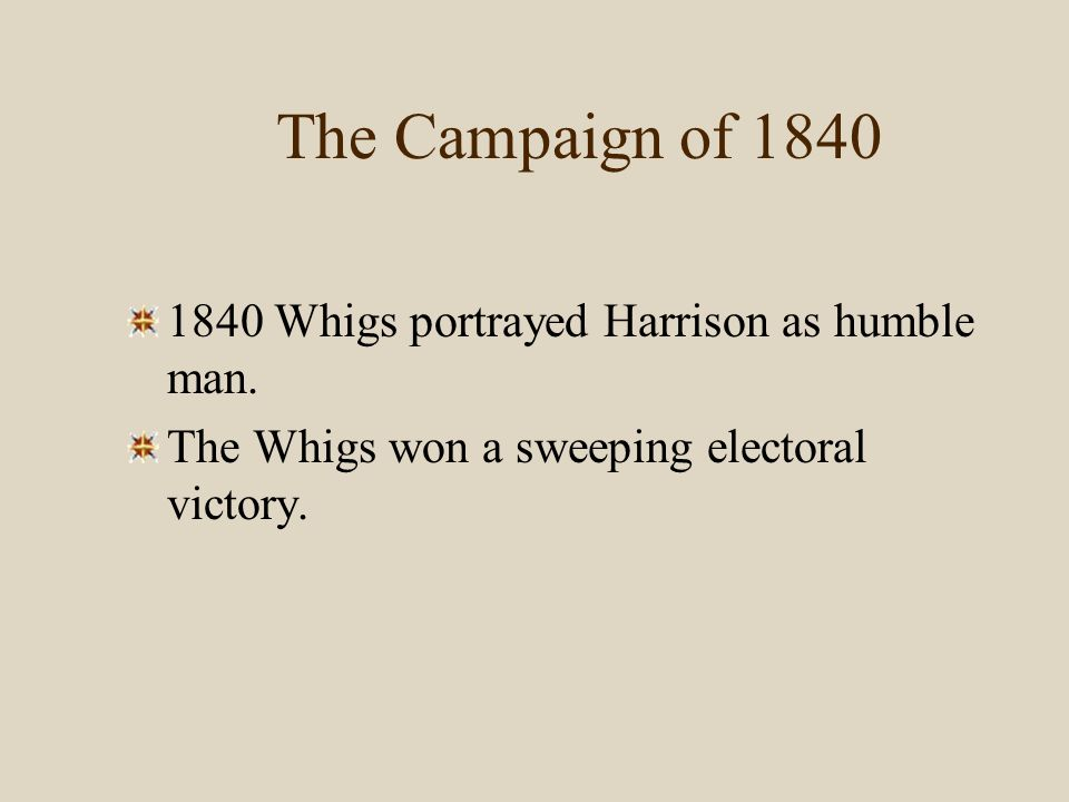 The Campaign of 1840 1840 Whigs portrayed Harrison as humble man.