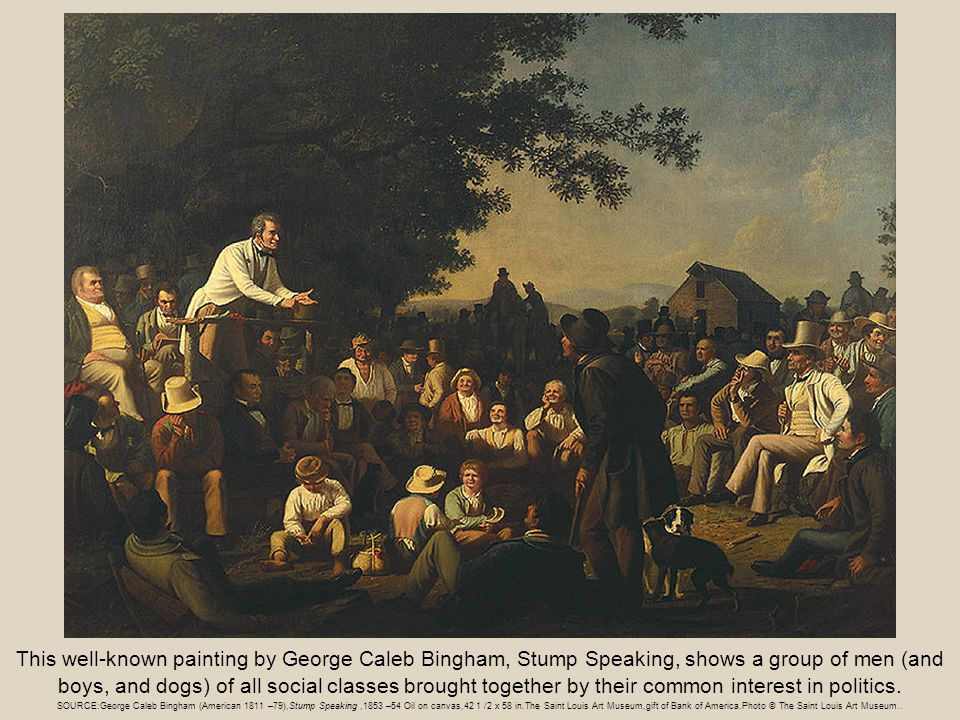 This well-known painting by George Caleb Bingham, Stump Speaking, shows a group of men (and boys, and dogs) of all social classes brought together by their common interest in politics.