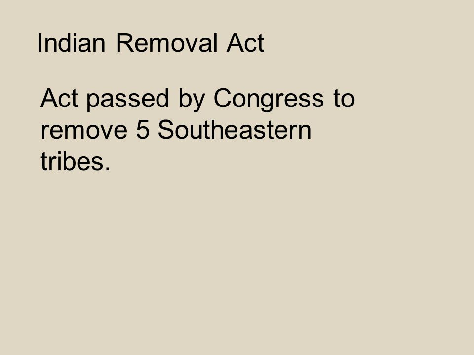 Indian Removal Act Act passed by Congress to remove 5 Southeastern tribes.
