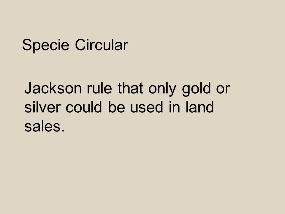 Specie Circular Jackson rule that only gold or silver could be used in land sales.