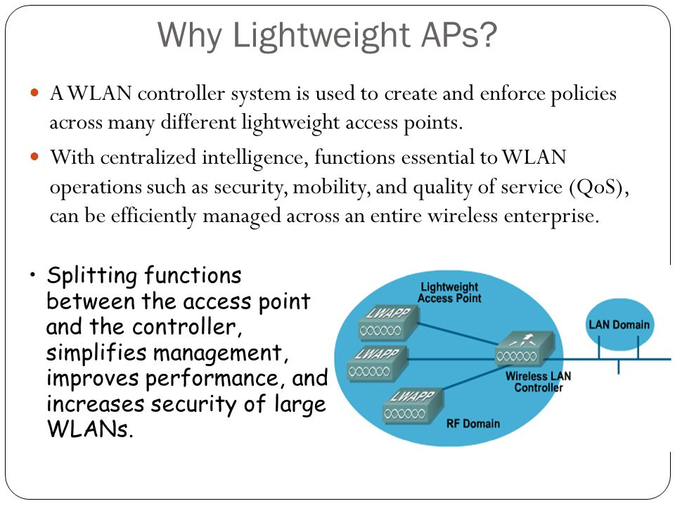 Why Lightweight APs A WLAN controller system is used to create and enforce policies across many different lightweight access points.