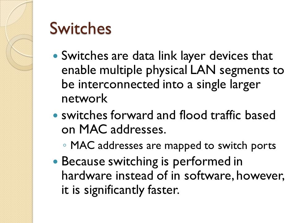 Switches Switches are data link layer devices that enable multiple physical LAN segments to be interconnected into a single larger network.