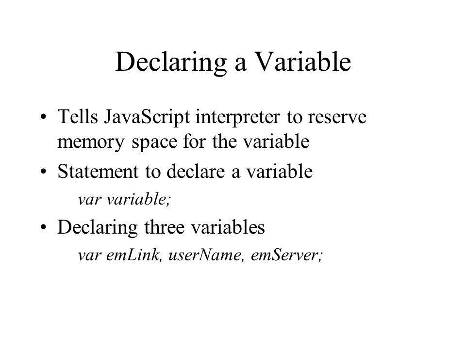 Declaring a Variable Tells JavaScript interpreter to reserve memory space for the variable. Statement to declare a variable.