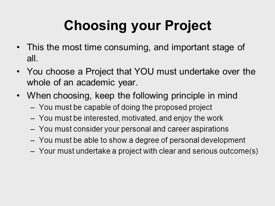 Choosing your Project This the most time consuming, and important stage of all.
