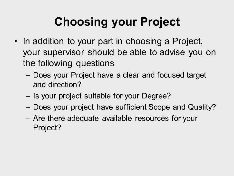 Choosing your Project In addition to your part in choosing a Project, your supervisor should be able to advise you on the following questions.