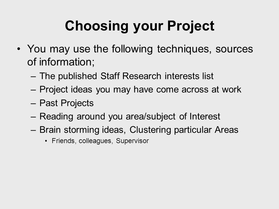 Choosing your Project You may use the following techniques, sources of information; The published Staff Research interests list.