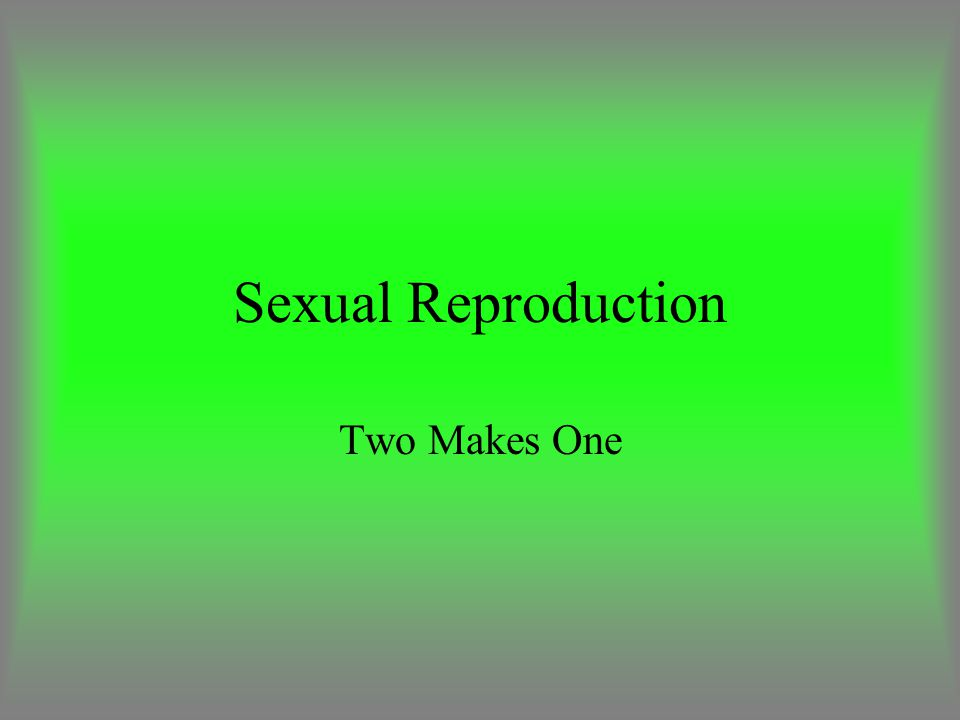 Sexual Reproduction Two Makes One