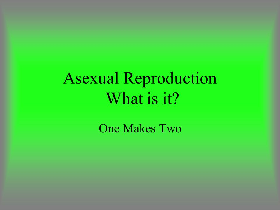 Asexual Reproduction What is it