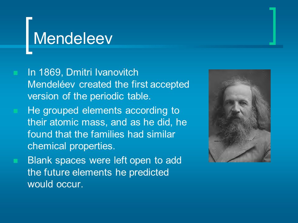 Mendeleev In 1869, Dmitri Ivanovitch Mendeléev created the first accepted version of the periodic table.
