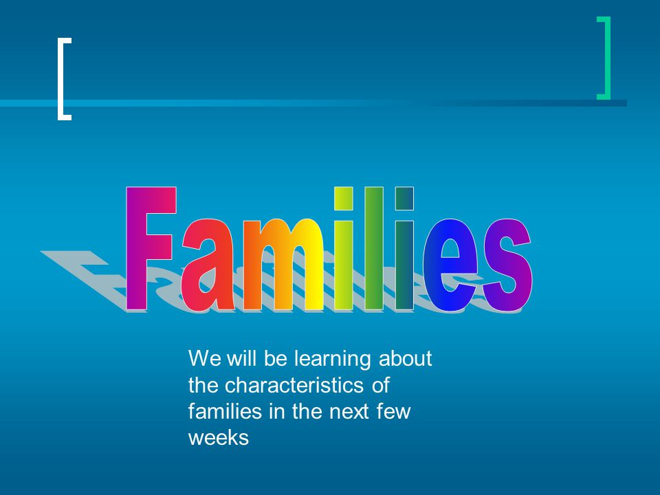 Families We will be learning about the characteristics of families in the next few weeks