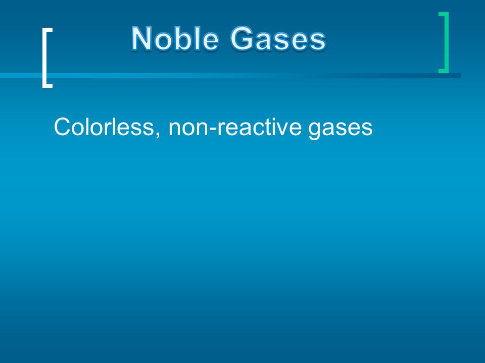 Noble Gases Colorless, non-reactive gases
