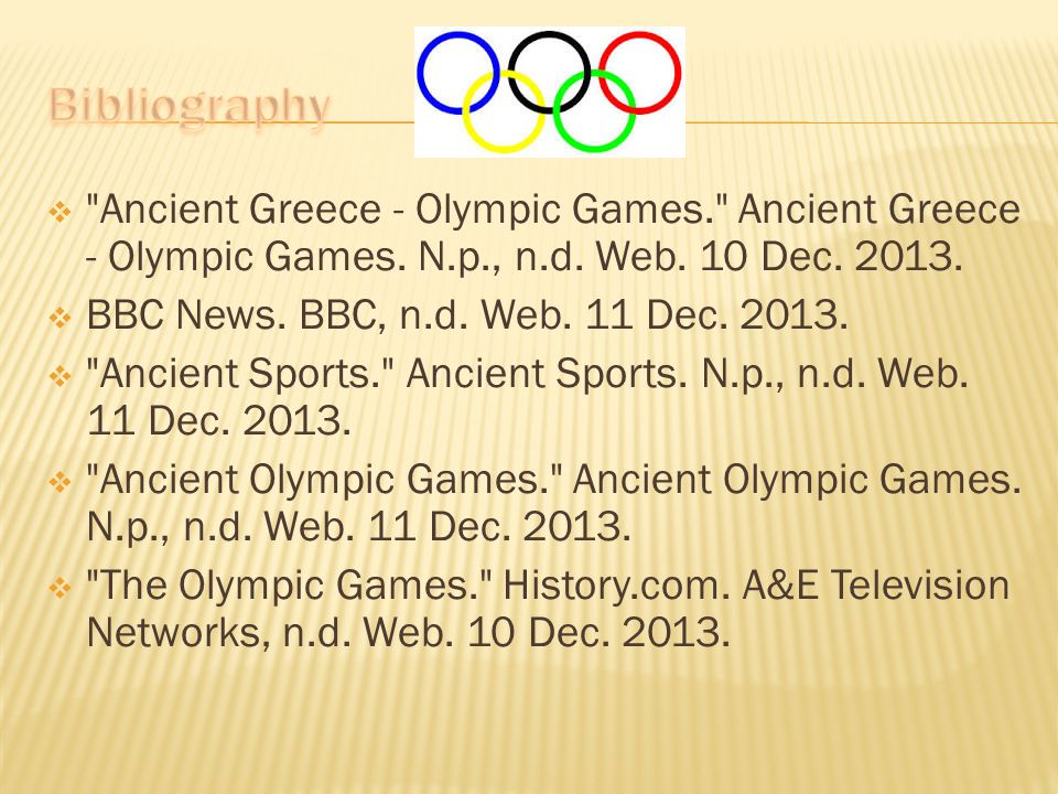Bibliography Ancient Greece - Olympic Games. Ancient Greece - Olympic Games. N.p., n.d. Web. 10 Dec. 2013.