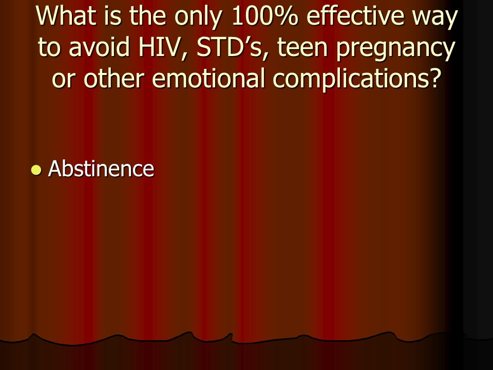 What is the only 100% effective way to avoid HIV, STD's, teen pregnancy or other emotional complications
