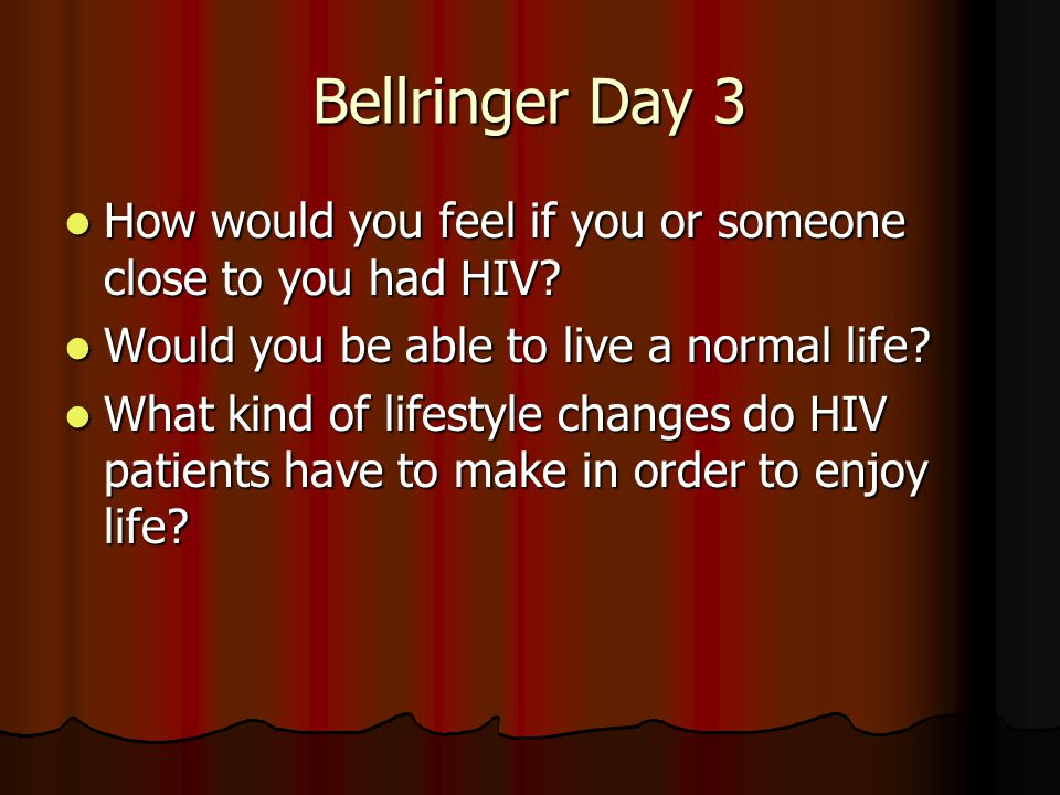 Bellringer Day 3 How would you feel if you or someone close to you had HIV Would you be able to live a normal life