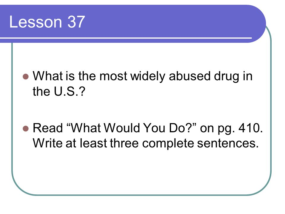Lesson 37 What is the most widely abused drug in the U.S.