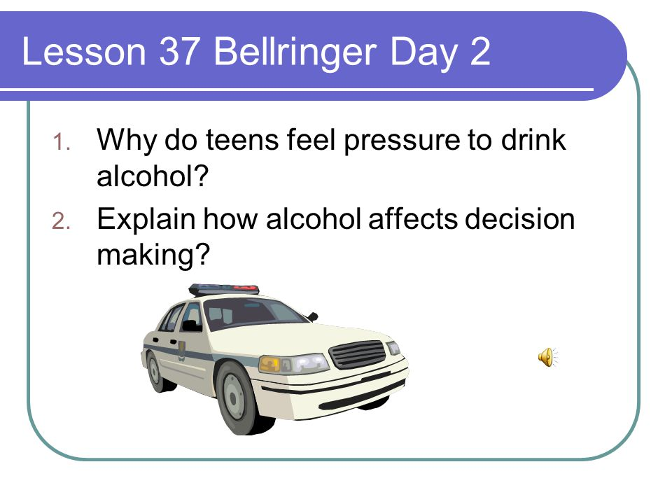Lesson 37 Bellringer Day 2 Why do teens feel pressure to drink alcohol.