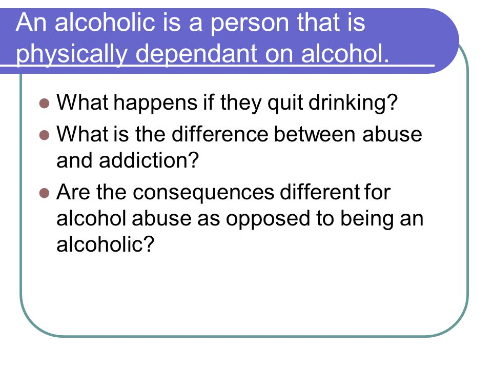 An alcoholic is a person that is physically dependant on alcohol.