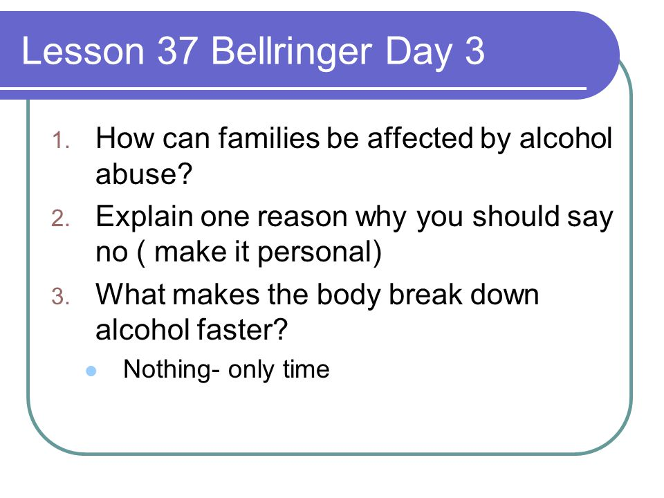 Lesson 37 Bellringer Day 3 How can families be affected by alcohol abuse Explain one reason why you should say no ( make it personal)