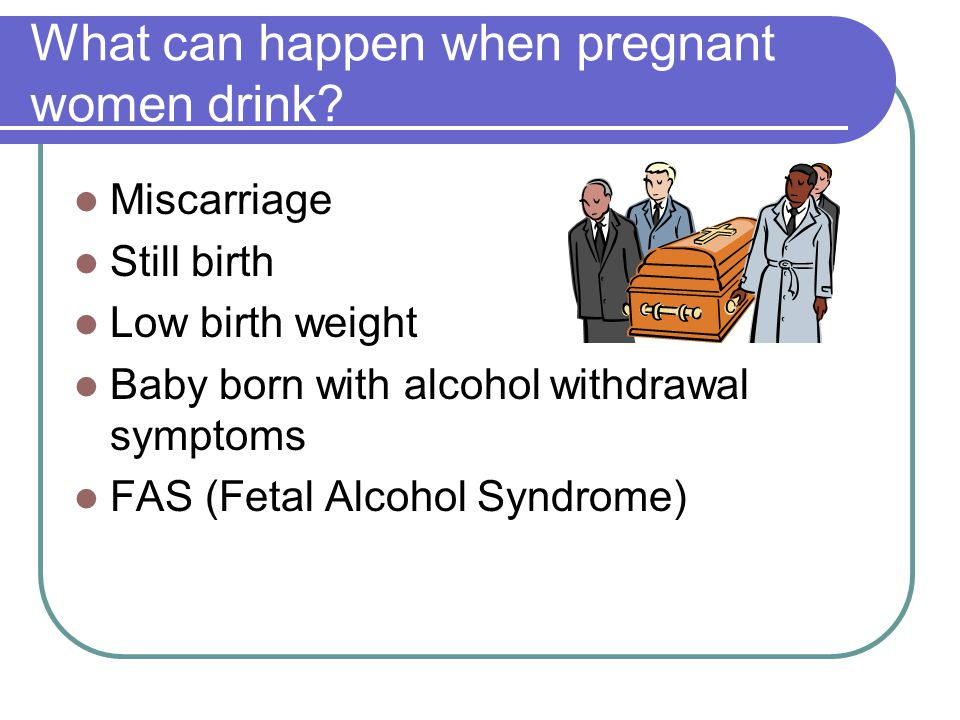 What can happen when pregnant women drink
