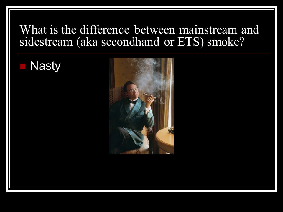 What is the difference between mainstream and sidestream (aka secondhand or ETS) smoke