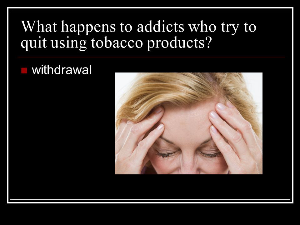 What happens to addicts who try to quit using tobacco products
