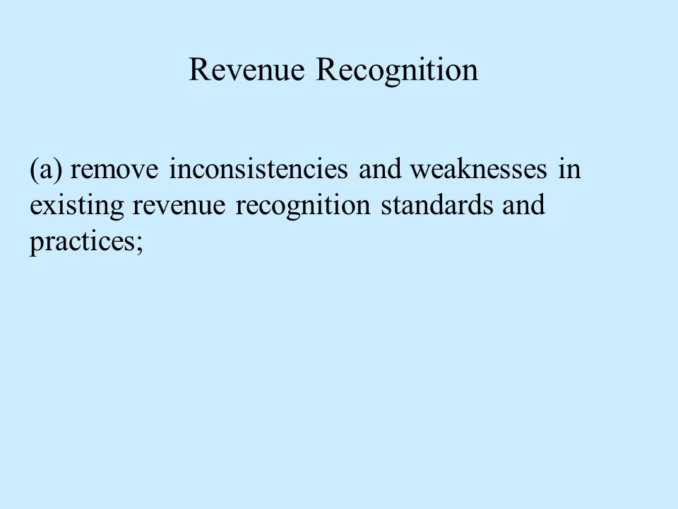 Revenue Recognition (a) remove inconsistencies and weaknesses in existing revenue recognition standards and practices;