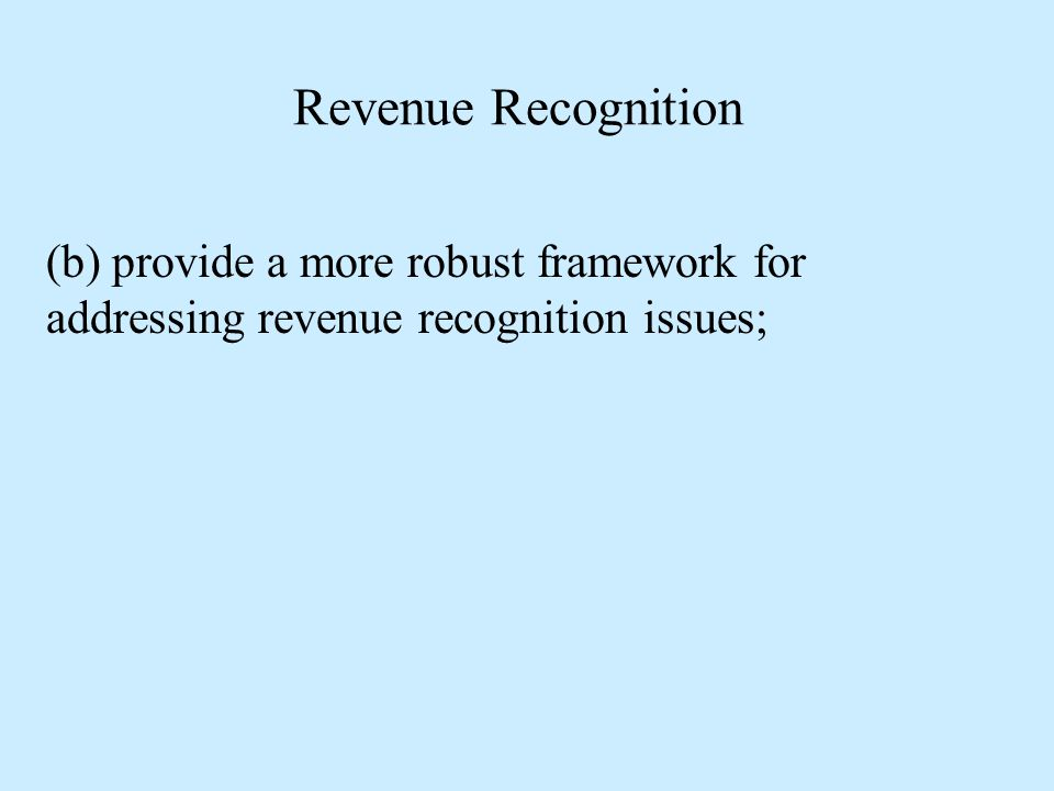 Revenue Recognition (b) provide a more robust framework for addressing revenue recognition issues;