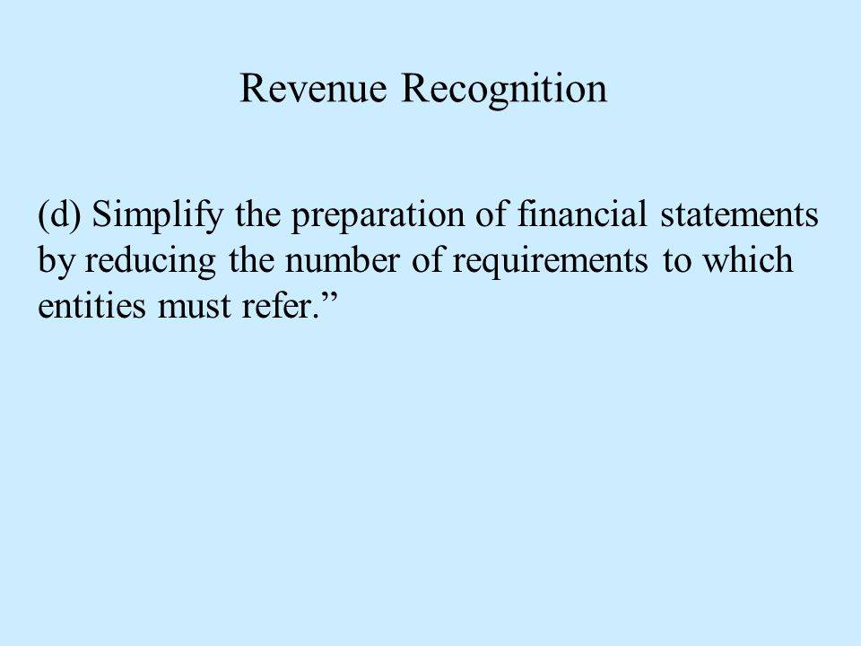 Revenue Recognition (d) Simplify the preparation of financial statements by reducing the number of requirements to which entities must refer.
