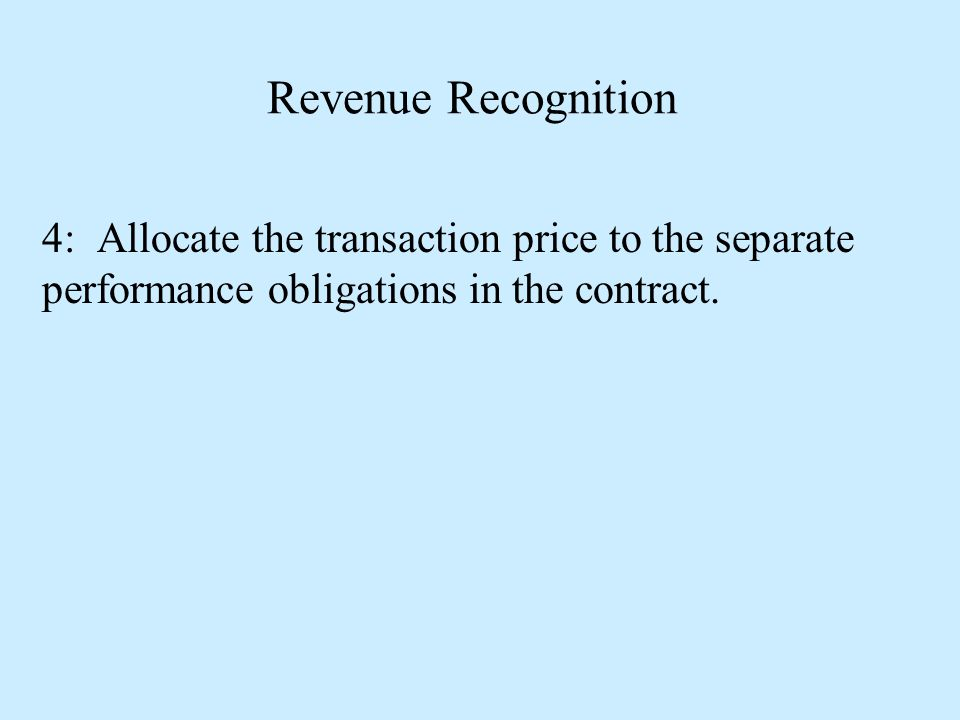 Revenue Recognition 4: Allocate the transaction price to the separate performance obligations in the contract.