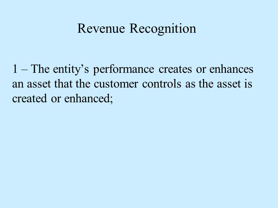 Revenue Recognition 1 – The entity's performance creates or enhances an asset that the customer controls as the asset is created or enhanced;