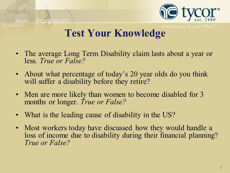 Test Your Knowledge The average Long Term Disability claim lasts about a year or less. True or False