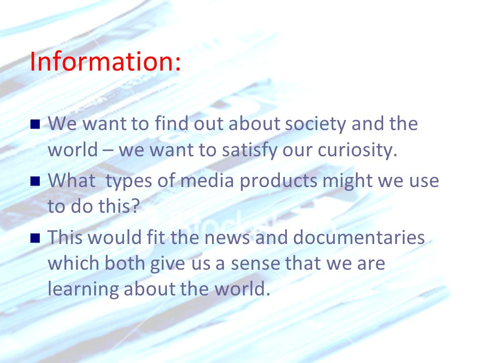 Information: We want to find out about society and the world – we want to satisfy our curiosity.