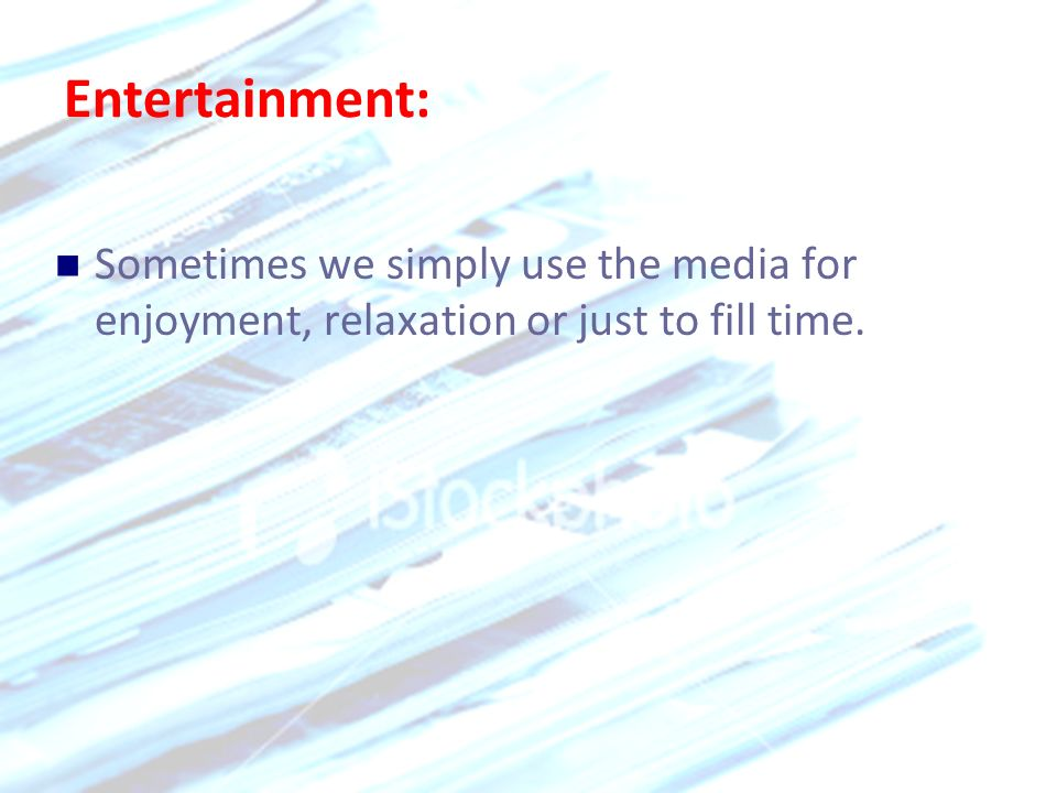 Entertainment: Sometimes we simply use the media for enjoyment, relaxation or just to fill time.