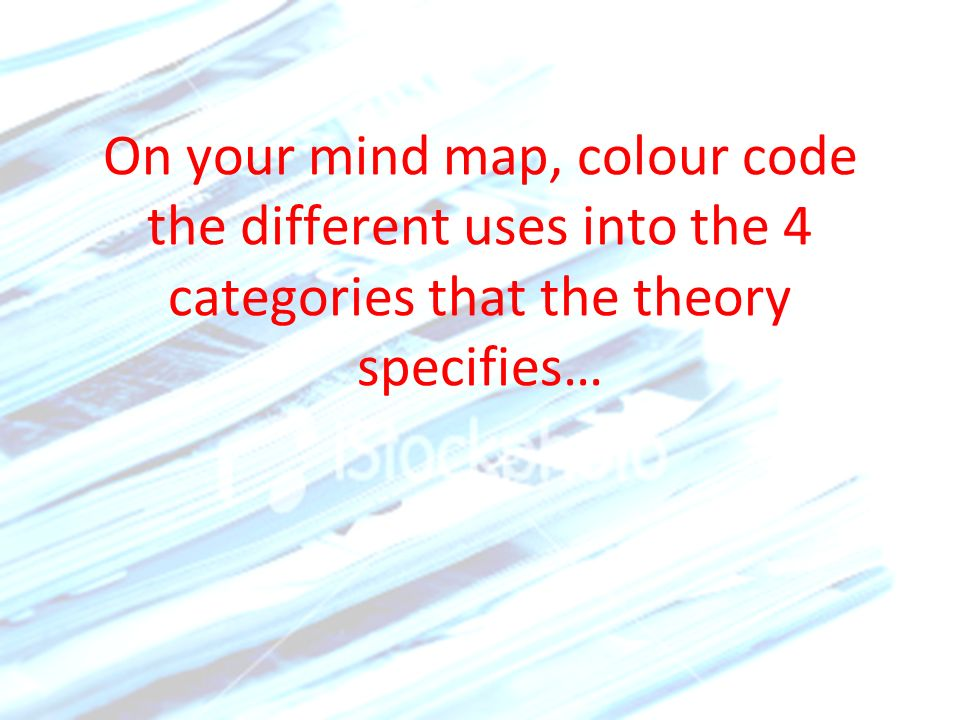 On your mind map, colour code the different uses into the 4 categories that the theory specifies…