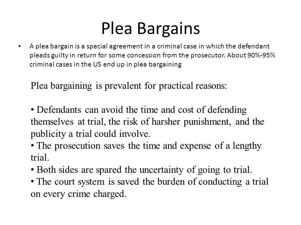 Plea Bargains Plea bargaining is prevalent for practical reasons: