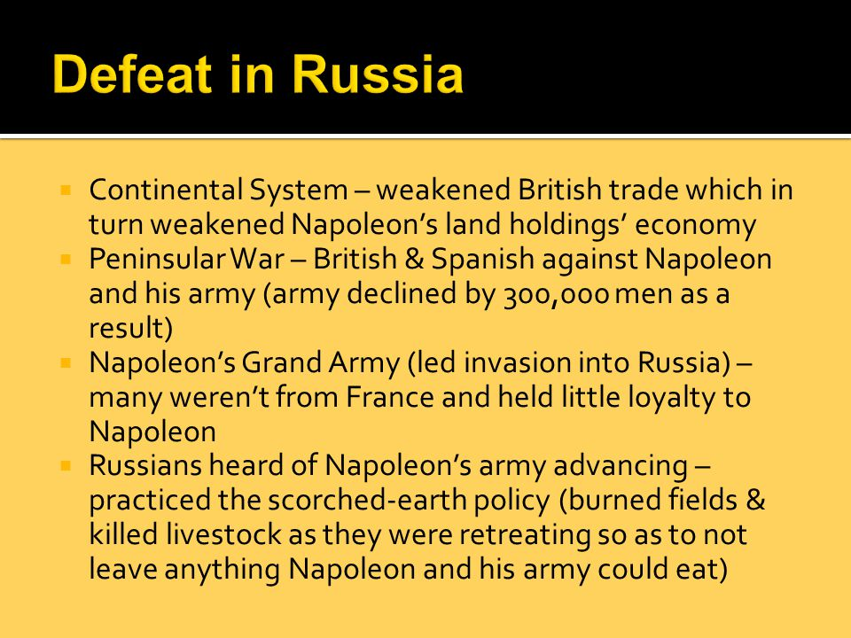 Defeat in Russia Continental System – weakened British trade which in turn weakened Napoleon's land holdings' economy.