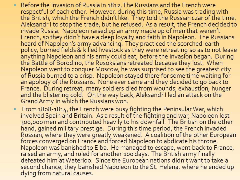 Before the invasion of Russia in 1812, The Russians and the French were respectful of each other. However, during this time, Russia was trading with the British, which the French didn't like. They told the Russian czar of the time, Aleksandr I to stop the trade, but he refused. As a result, the French decided to invade Russia. Napoleon raised up an army made up of men that weren't French, so they didn't have a deep loyalty and faith in Napoleon. The Russians heard of Napoleon's army advancing. They practiced the scorched-earth policy, burned fields & killed livestock as they were retreating so as to not leave anything Napoleon and his army could eat, before the invasion began. During the Battle of Borodino, the Rusoksians retreated because they lost. When Napoleon went to conquer Moscow, he was surprised to see the greatest city of Russia burned to a crisp. Napoleon stayed there for some time waiting for an apology of the Russians. None ever came and they decided to go back to France. During retreat, many soldiers died from wounds, exhaustion, hunger and the blistering cold. On the way back, Aleksandr I led an attack on the Grand Army in which the Russians won.