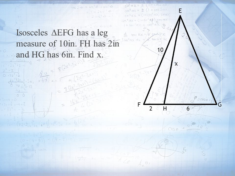 E Isosceles ∆EFG has a leg measure of 10in. FH has 2in and HG has 6in. Find x. 10 x F G 2 H 6